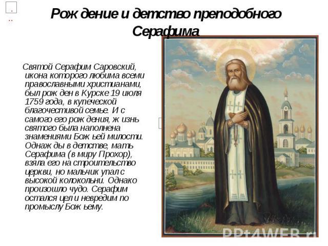 Рождение и детство преподобного Серафима Святой Серафим Саровский, икона которого любима всеми православными христианами, был рожден в Курске 19 июля 1759 года, в купеческой благочестивой семье. И с самого его рождения, жизнь святого была наполнена …