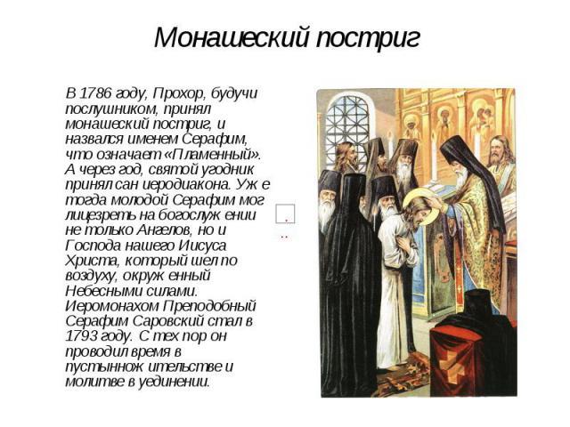 Монашеский постриг В 1786 году, Прохор, будучи послушником, принял монашеский постриг, и назвался именем Серафим, что означает «Пламенный». А через год, святой угодник принял сан иеродиакона. Уже тогда молодой Серафим мог лицезреть на богослужении н…
