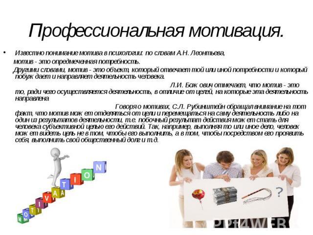 Профессиональная мотивация. Известно понимание мотива в психологии: по словам А.Н. Леонтьева, мотив - это опредмеченная потребность. Другими словами, мотив - это объект, который отвечает той или иной потребности и который побуждает и направляет деят…