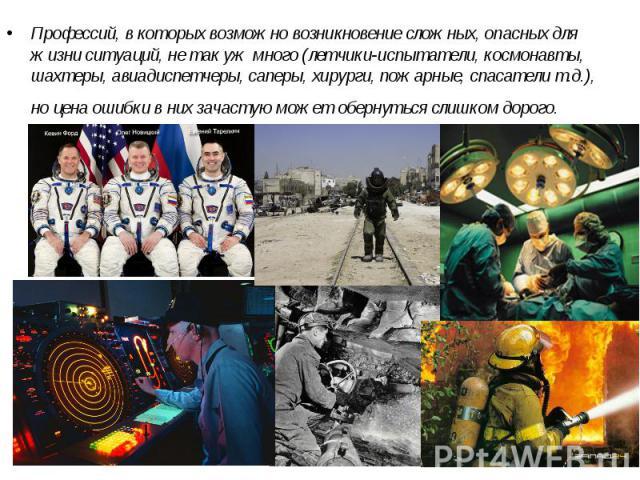 Профессий, в которых возможно возникновение сложных, опасных для жизни ситуаций, не так уж много (летчики-испытатели, космонавты, шахтеры, авиадиспетчеры, саперы, хирурги, пожарные, спасатели т.д.), но цена ошибки в них зачастую может обернуться сли…