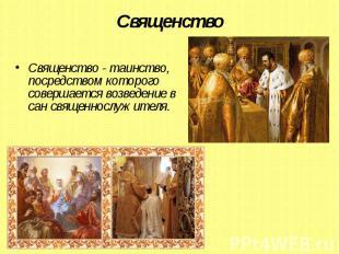 Священство Священство - таинство, посредством которого совершается возведение в