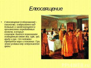 Елеосвящение Елеосвящение (соборование) - таинство, совершаемое над больным и за