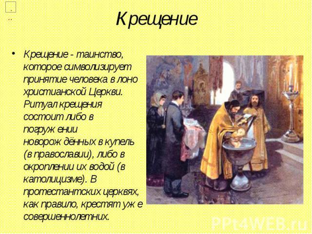Крещение Крещение - таинство, которое символизирует принятие человека в лоно христианской Церкви. Ритуал крещения состоит либо в погружении новорождённых в купель (в православии), либо в окроплении их водой (в католицизме). В протестантских церквях,…