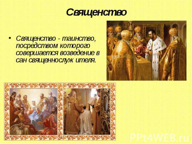 Священство Священство - таинство, посредством которого совершается возведение в сан священнослужителя.