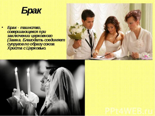 Брак Брак - таинство, совершающееся при заключении церковного (Замка. Благодать соединяет супругов по образу союза Христа с Церковью.