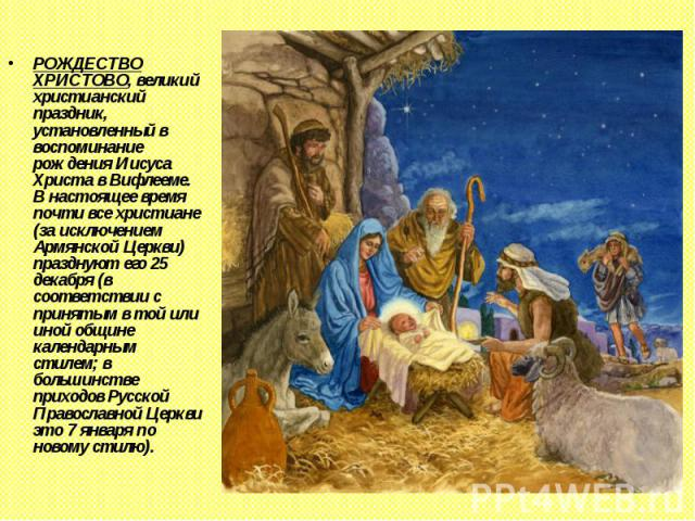 РОЖДЕСТВО ХРИСТОВО, великий христианский праздник, установленный в воспоминание рождения Иисуса Христа в Вифлееме. В настоящее время почти все христиане (за исключением Армянской Церкви) празднуют его 25 декабря (в соответствии с принятым в той или …