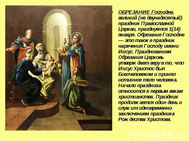 ОБРЕЗАНИЕГосподне, великий (не двунадесятый) праздник Православной Церкви, празднуется 1(14) января. Обрезание Господне — это также праздник наречения Господу имени Иисус. Празднованием Обрезания Церковь утверждает веру в то, что Иисус Христос…