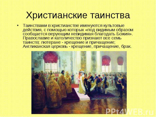 Христианские таинства Таинствами в христианстве именуются культовые действия, с помощью которых «под видимым образом сообщается верующим невидимая благодать Божия». Православие и католичество признают все семь таинств; лютеране - крещение и причащен…