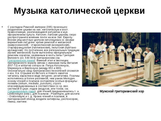 Музыка католической церкви С распадом Римской империи (395) произошло разделение церкви на зап. католическую и вост. православную, различающиеся ритуалом и муз. оформлением культа. Католич. папская церковь скоро распространила влияние почти на всю З…