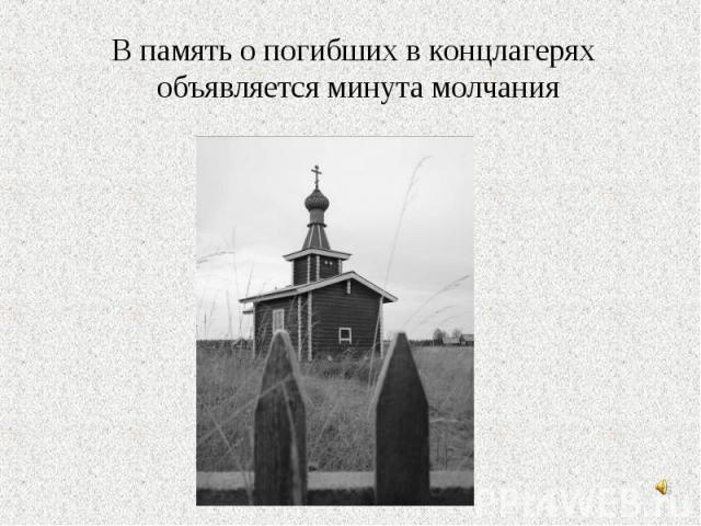 В память о погибших в концлагерях объявляется минута молчания В память о погибших в концлагерях объявляется минута молчания