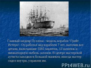 """Главный шедевр Пуллена - модель корабля """"Грейт Истерн"""". Он работал над"""