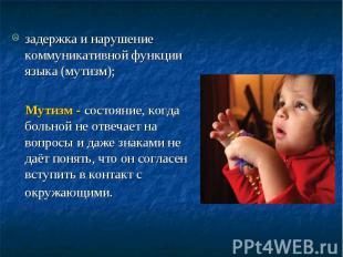 задержка и нарушение коммуникативной функции языка (мутизм); Мутизм - состояние,