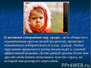 2) активное отвержение окр. среды - дети общаются с ограниченным кругом людей (р
