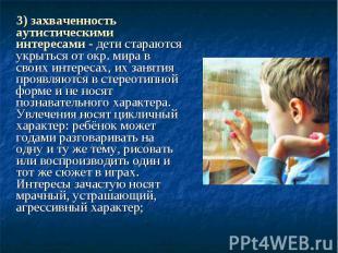 3) захваченность аутистическими интересами - дети стараются укрыться от окр. мир
