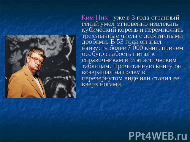 Ким Пик - уже в 3 года странный гений умел мгновенно извлекать кубический корень и перемножать трехзначные числа с десятичными дробями. В 53 года он знал наизусть более 7 000 книг, причем особую слабость питал к справочникам и статистическим таблица…