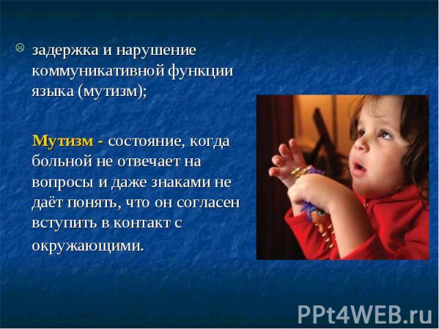 задержка и нарушение коммуникативной функции языка (мутизм); Мутизм - состояние, когда больной не отвечает на вопросы и даже знаками не даёт понять, что он согласен вступить в контакт с окружающими.