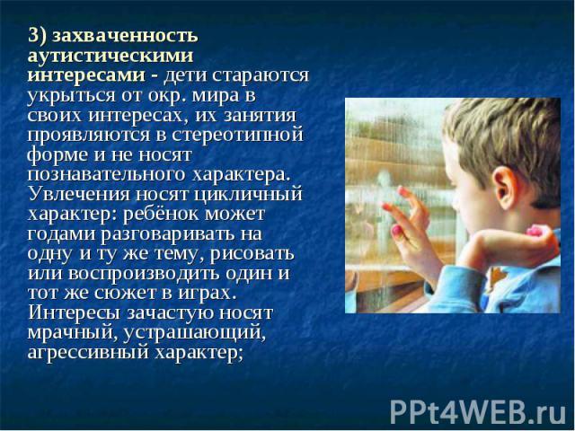 3) захваченность аутистическими интересами - дети стараются укрыться от окр. мира в своих интересах, их занятия проявляются в стереотипной форме и не носят познавательного характера. Увлечения носят цикличный характер: ребёнок может годами разговари…