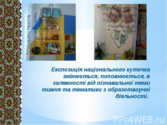 Експозиція національного куточка змінюється, поповнюється, в залежності від пізнавальної теми тижня та тематики з образотворчої діяльності.