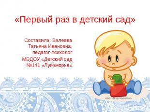 «Первый раз в детский сад» Составила: Валеева Татьяна Ивановна, педагог-психолог