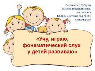 «Учу, играю, фонематический слух у детей развиваю» Составила : Рубцова Татьяна В
