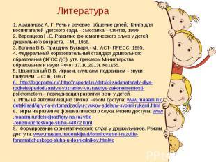 Литература 1. Арушанова А. Г Речь и речевое общение детей: Книга для воспитателе