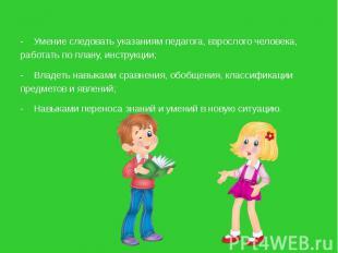 - Умение следовать указаниям педагога, взрослого человека, работать по плану, ин
