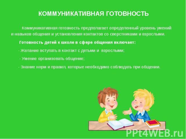 КОММУНИКАТИВНАЯ ГОТОВНОСТЬ Коммуникативная готовность предполагает определенный уровень умений и навыков общения и установления контактов со сверстниками и взрослыми. Готовность детей к школе в сфере общения включает: - Желание вступать в контакт с …