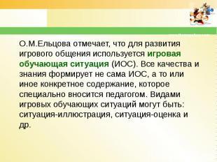 О.М.Ельцова отмечает, что для развития игрового общения используется игровая обу