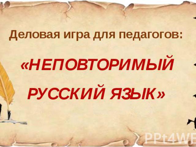 Деловая игра для педагогов: «НЕПОВТОРИМЫЙ РУССКИЙ ЯЗЫК»
