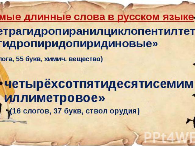 Самые длинные слова в русском языке Самые длинные слова в русском языке «Тетрагидропиранилциклопентилтетрагидропиридопиридиновые» (22 слога, 55 букв, химич. вещество) четырёхсотпятидесятисемимиллиметровое» (16 слогов, 37 букв, ствол орудия)