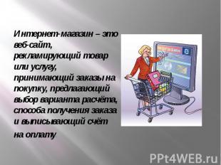 Интернет-магазин – это веб-сайт, рекламирующий товар или услугу, принимающий зак