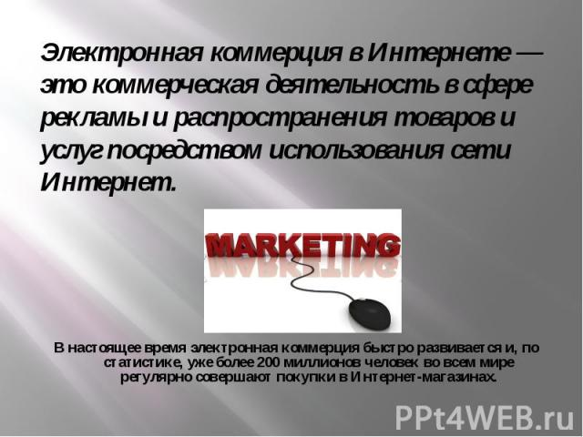 Электронная коммерция в Интернете — это коммерческая деятельность в сфере рекламы и распространения товаров и услуг посредством использования сети Интернет. В настоящее время электронная коммерция быстро развивается и, по статистике, уже более 200 м…