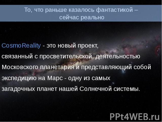 То, что раньше казалось фантастикой – сейчас реально CosmoReality - это новый проект, связанный с просветительской деятельностью Московского планетария и представляющий собой экспедицию на Марс - одну из самых загадочных планет нашей Солнечной системы.