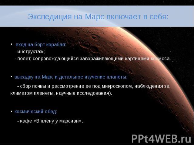 Экспедиция на Марс включает в себя: вход на борт корабля: - инструктаж; - полет, сопровождающийся завораживающими картинами космоса. высадку на Марс и детальное изучение планеты: - сбор почвы и рассмотрение ее под микроскопом, наблюдения за кл…