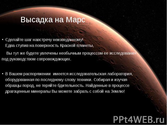 Высадка на Марс Сделайте шаг навстречу неизведанному! Едва ступив на поверхность Красной планеты, Вы тут же будете увлечены необычным процессом ее исследования под руководством сопровождающих. В Вашем распоряжении имеется исследовательская лаб…