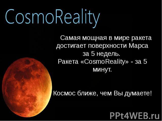 Самая мощная в мире ракета достигает поверхности Марса за 5 недель. Ракета «CosmoReality» - за 5 минут. Космос ближе, чем Вы думаете! Самая мощная в мире ракета достигает поверхности Марса за 5 недель. Ракета «CosmoReality» - за 5 минут. Космос ближ…