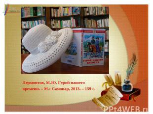 Лермонтов, М.Ю. Герой нашего времени. – М.: Самовар, 2013. – 159 с.