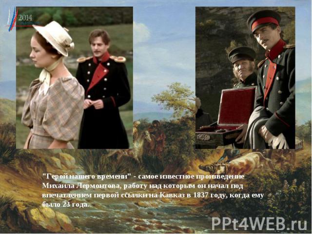 """""""Герой нашего времени"""" - самое известное произведение МихаилаЛермонтова, работу над которым он начал под впечатлением первой ссылки на Кавказ в 1837 году, когда ему было 23 года."""