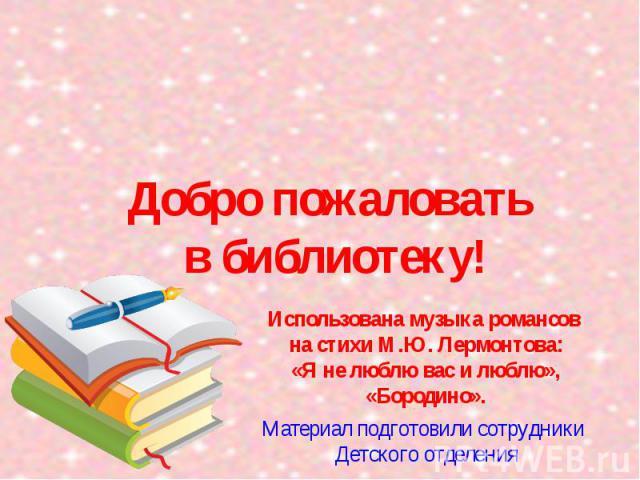 Добро пожаловать в библиотеку! Материал подготовили сотрудники Детского отделения