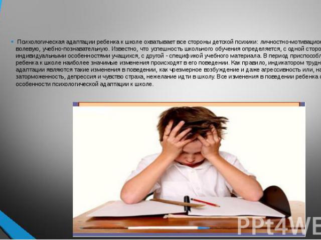 Психологическая адаптации ребенка к школе охватывает все стороны детской психики: личностно-мотивационную, волевую, учебно-познавательную. Известно, что успешность школьного обучения определяется, с одной стороны, индивидуальными особенностями учащи…