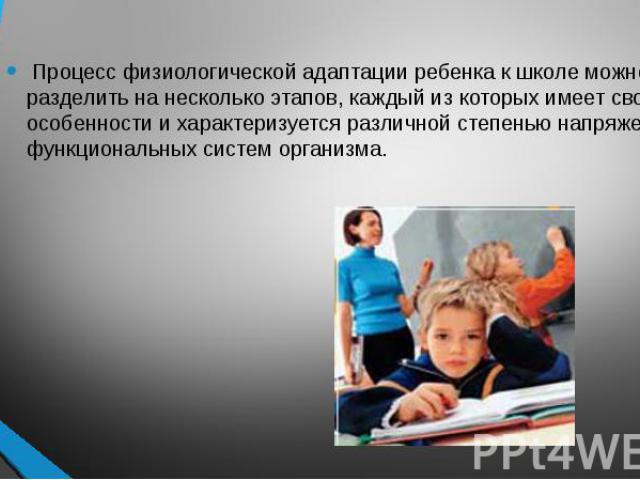 Процесс физиологической адаптации ребенка к школе можно разделить на несколько этапов, каждый из которых имеет свои особенности и характеризуется различной степенью напряжения функциональных систем организма. Процесс физиологической адаптации ребенк…