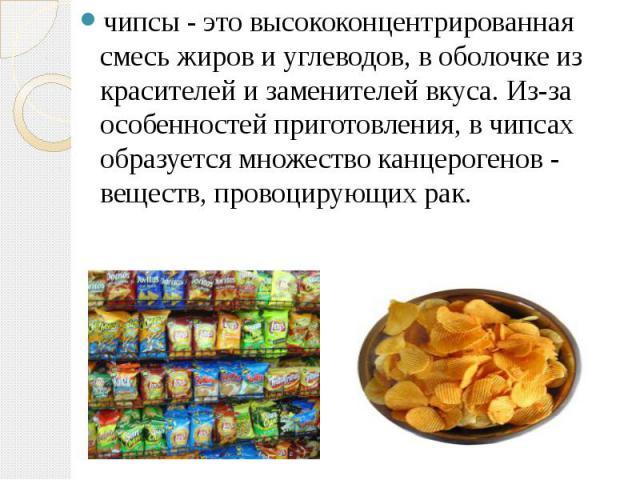 чипсы - это высококонцентрированная смесь жиров и углеводов, в оболочке из красителей и заменителей вкуса. Из-за особенностей приготовления, в чипсах образуется множество канцерогенов - веществ, провоцирующих рак. чипсы - это высококонцентрированная…