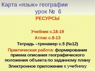 Карта «язык» географии урок № 6 РЕСУРСЫУчебник с.18-19Атлас с.8-13Тетрадь –трена