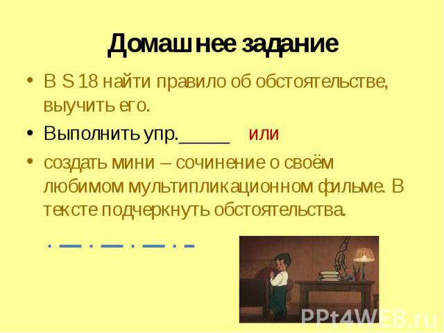 Домашнее задание В S 18 найти правило об обстоятельстве, выучить его.Выполнить упр._____ или создать мини – сочинение о своём любимом мультипликационном фильме. В тексте подчеркнуть обстоятельства.