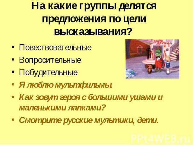 На какие группы делятся предложения по цели высказывания? ПовествовательныеВопросительныеПобудительныеЯ люблю мультфильмы.Как зовут героя с большими ушами и маленькими лапками?Смотрите русские мультики, дети.