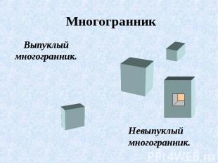 Многогранник Выпуклый многогранник. Невыпуклый многогранник.