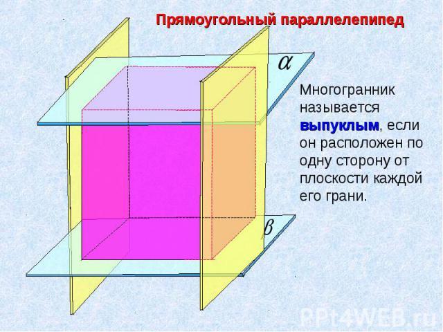 Прямоугольный параллелепипед Многогранник называется выпуклым, если он расположен по одну сторону от плоскости каждой его грани.