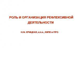 РОЛЬ И ОРГАНИЗАЦИЯ РЕФЛЕКСИВНОЙ ДЕЯТЕЛЬНОСТИ Н.Ф. КРИЦКАЯ, к.п.н., КИПК и ПРО