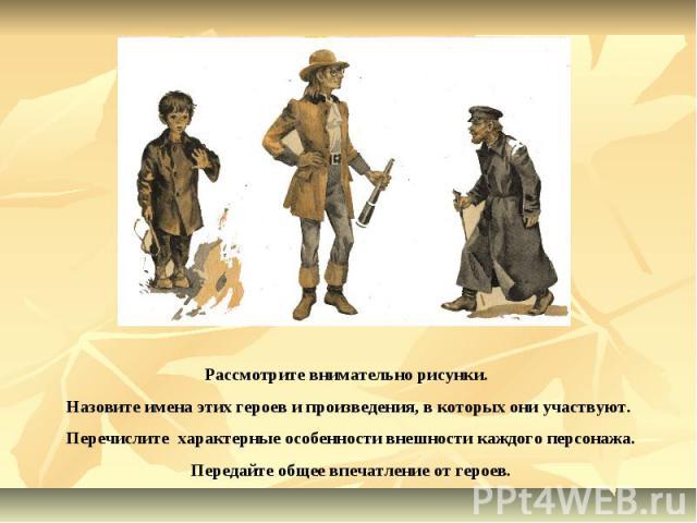 Рассмотрите внимательно рисунки. Назовите имена этих героев и произведения, в которых они участвуют. Перечислите характерные особенности внешности каждого персонажа. Передайте общее впечатление от героев.