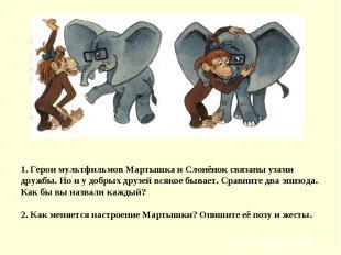 1. Герои мультфильмов Мартышка и Слонёнок связаны узами дружбы. Но и у добрых др